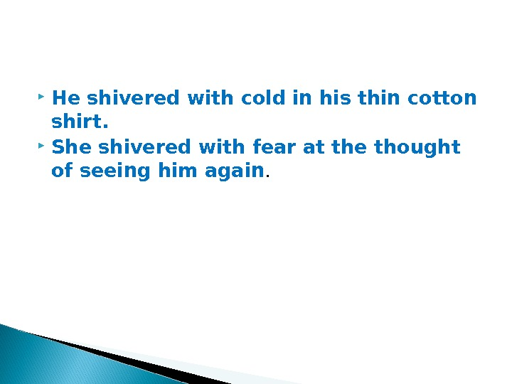 He shivered with cold in his thin cotton shirt.  She shivered with fear at