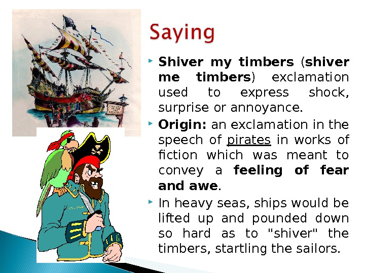 Shiver my timbers  ( shiver me timbers ) exclamation used to  express shock,