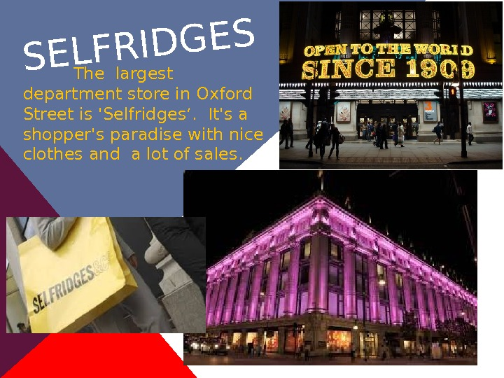 SELFRIDGESThe largest department store in Oxford Street is 'Selfridges'.  It's a shopper's paradise with nice