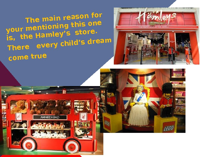 The main reason for your mentioning this one is,  the Hamley's store.  There