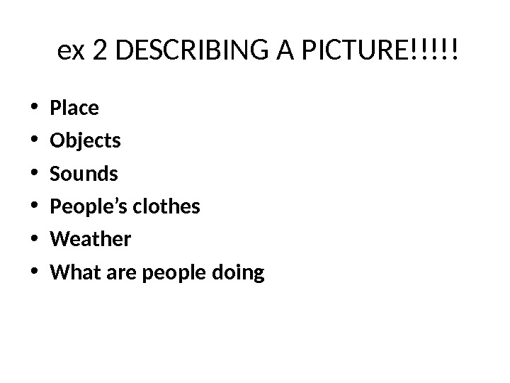 ex 2 DESCRIBING A PICTURE!!!!! • Place • Objects • Sounds • People's clothes •