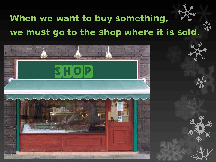 When we want to buy something,  we must go to the shop where it is