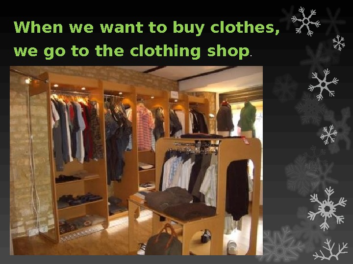 When we want to buy clothes,  we go to the clothing shop.