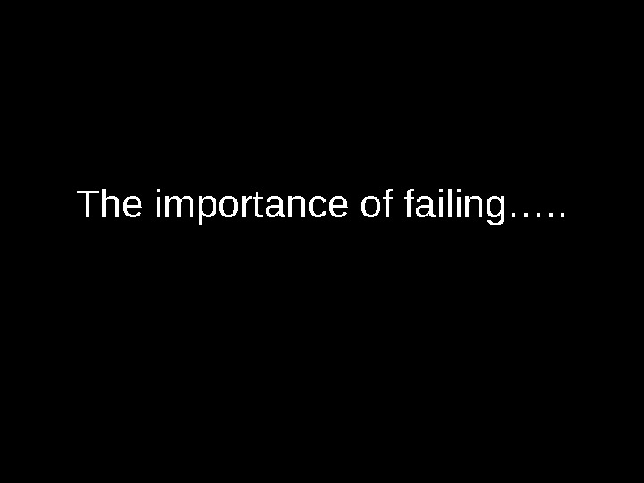 The importance of failing…. .