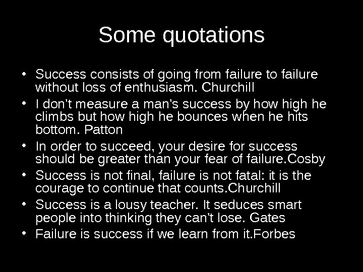 Some quotations • Success consists of going from failure to failure without loss of enthusiasm. Churchill
