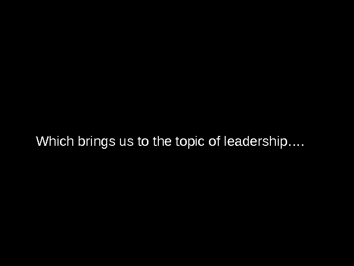 Which brings us to the topic of leadership….