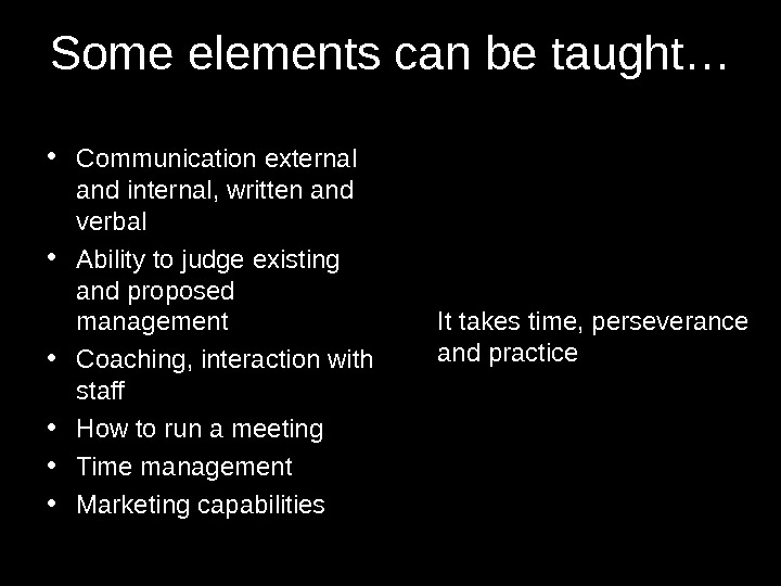 Some elements can be taught… • Communication external and internal, written and verbal • Ability to