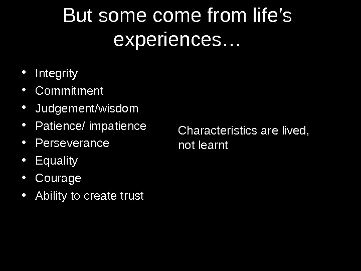 But some come from life's experiences… • Integrity  • Commitment • Judgement/wisdom • Patience/ impatience