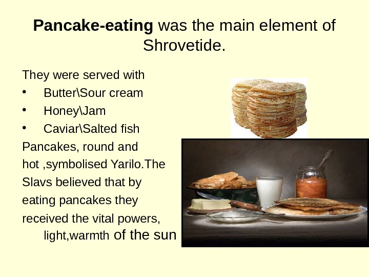 Pancake-eating was the main element of Shrovetide. They were served with  • Butter\Sour