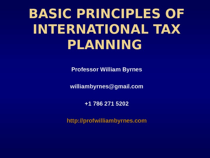 BASIC PRINCIPLES OF INTERNATIONAL TAX PLANNING Professor William Byrnes williambyrnes@gmail. com +1 786 271 5202 http: