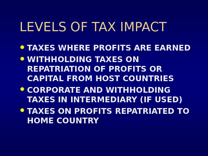 LEVELS OF TAX IMPACT TAXES WHERE PROFITS ARE EARNED  WITHHOLDING TAXES ON REPATRIATION OF PROFITS