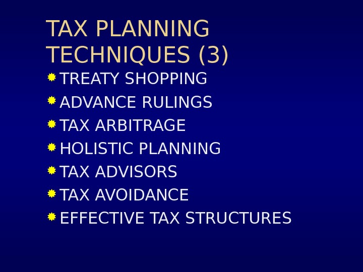 TAX PLANNING TECHNIQUES (3) TREATY SHOPPING ADVANCE RULINGS TAX ARBITRAGE HOLISTIC PLANNING TAX ADVISORS TAX AVOIDANCE