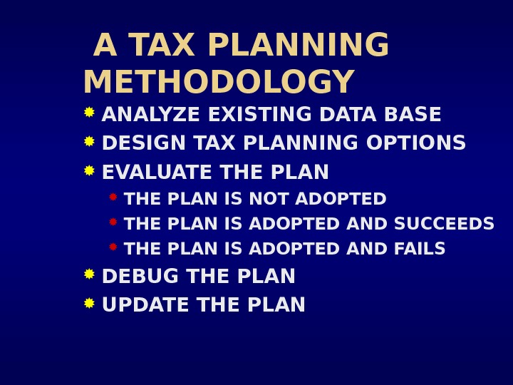 A TAX PLANNING METHODOLOGY ANALYZE EXISTING DATA BASE DESIGN TAX PLANNING OPTIONS EVALUATE THE PLAN