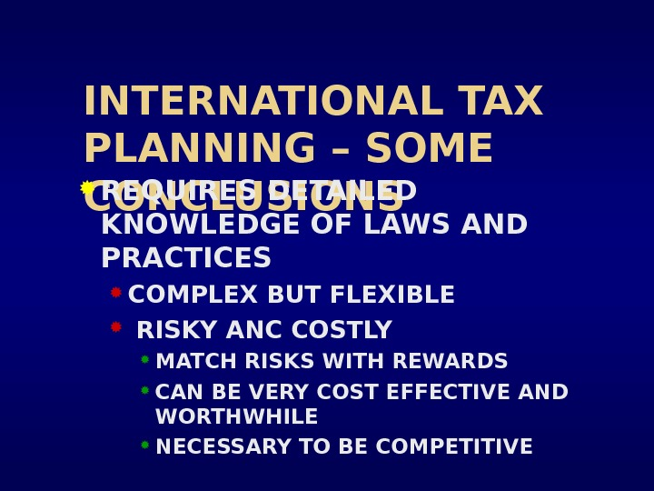 INTERNATIONAL TAX PLANNING – SOME CONCLUSIONS REQUIRES DETAILED KNOWLEDGE OF LAWS AND PRACTICES  COMPLEX BUT