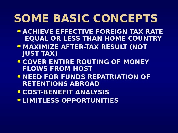 SOME BASIC CONCEPTS ACHIEVE EFFECTIVE FOREIGN TAX RATE  EQUAL OR LESS THAN HOME COUNTRY MAXIMIZE