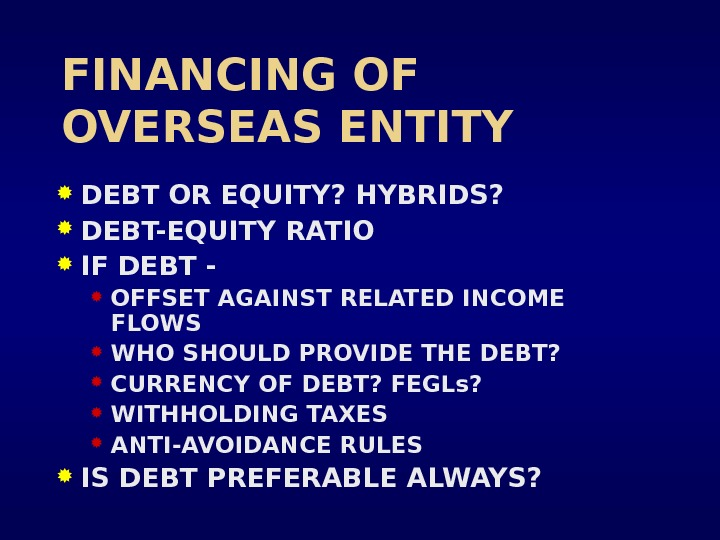 FINANCING OF OVERSEAS ENTITY DEBT OR EQUITY? HYBRIDS?  DEBT-EQUITY RATIO  IF DEBT - OFFSET