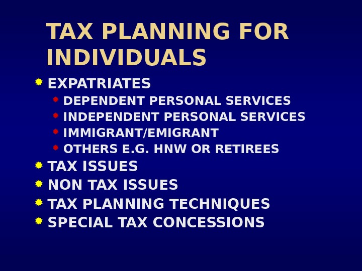 TAX PLANNING FOR INDIVIDUALS EXPATRIATES DEPENDENT PERSONAL SERVICES INDEPENDENT PERSONAL SERVICES IMMIGRANT/EMIGRANT OTHERS E. G. HNW