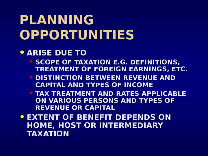 PLANNING OPPORTUNITIES ARISE DUE TO SCOPE OF TAXATION E. G. DEFINITIONS,  TREATMENT OF FOREIGN EARNINGS,