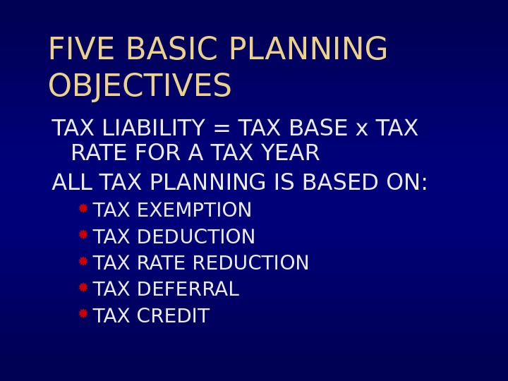 FIVE BASIC PLANNING OBJECTIVES TAX LIABILITY = TAX BASE x TAX RATE FOR A TAX YEAR