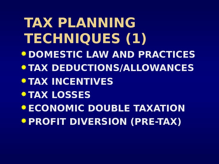 TAX PLANNING TECHNIQUES (1) DOMESTIC LAW AND PRACTICES TAX DEDUCTIONS/ALLOWANCES TAX INCENTIVES TAX LOSSES ECONOMIC DOUBLE