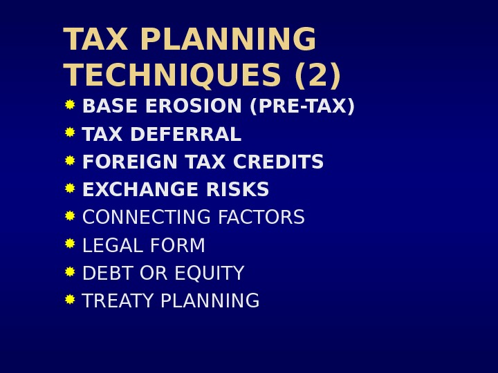 TAX PLANNING TECHNIQUES (2) BASE EROSION (PRE-TAX) TAX DEFERRAL FOREIGN TAX CREDITS EXCHANGE RISKS CONNECTING FACTORS