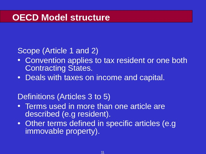 11 OECD Model structure Scope (Article 1 and 2) • Convention applies to tax resident or