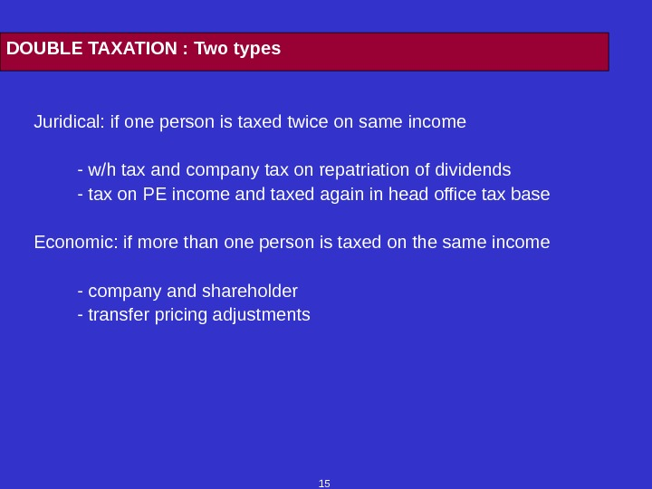 15 DOUBLE TAXATION : Two types Juridical: if one person is taxed twice on same income