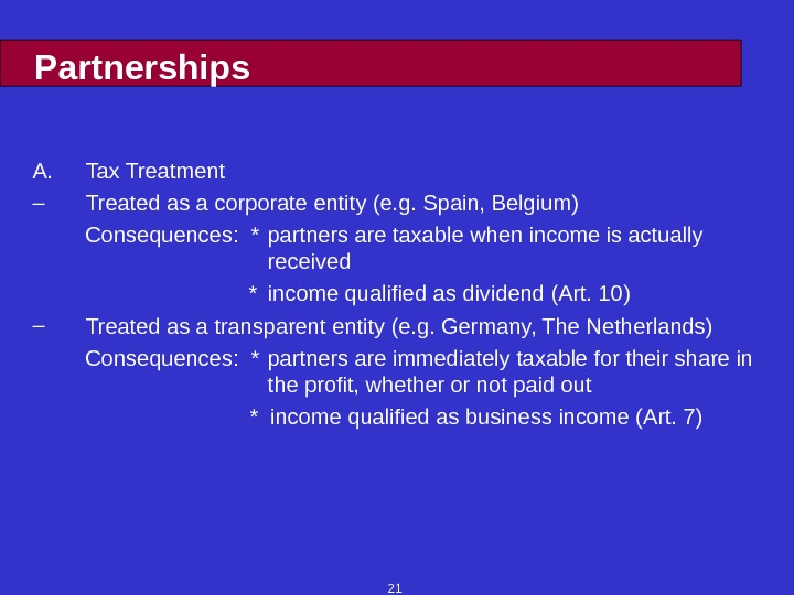21 Partnerships A. Tax Treatment – Treated as a corporate entity (e. g. Spain, Belgium) Consequences:
