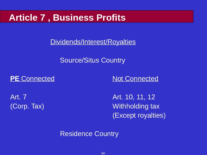 34 Article 7 , Business Profits Dividends/Interest/Royalties  Source/Situs Country PE Connected Not Connected Art. 7