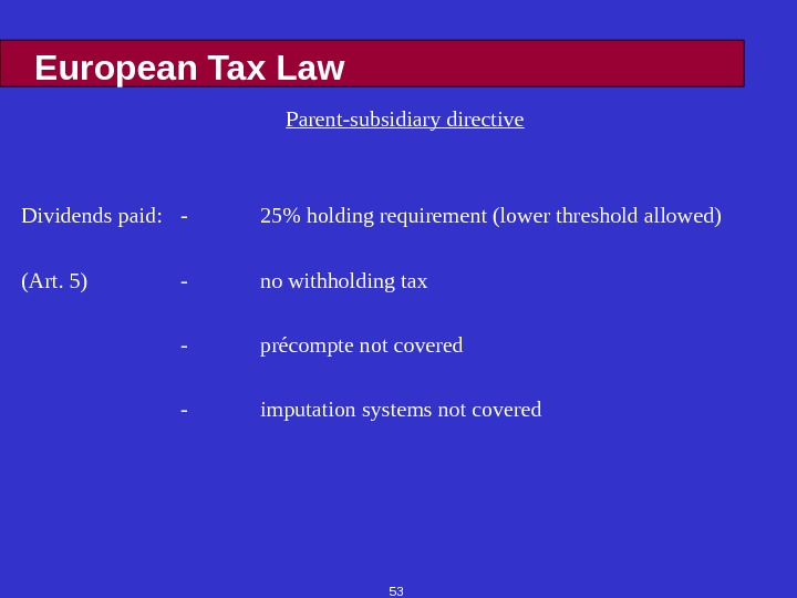 53 European Tax Law Parent-subsidiary directive Dividends paid: - 25 holding requirement (lower threshold allowed) (Art.