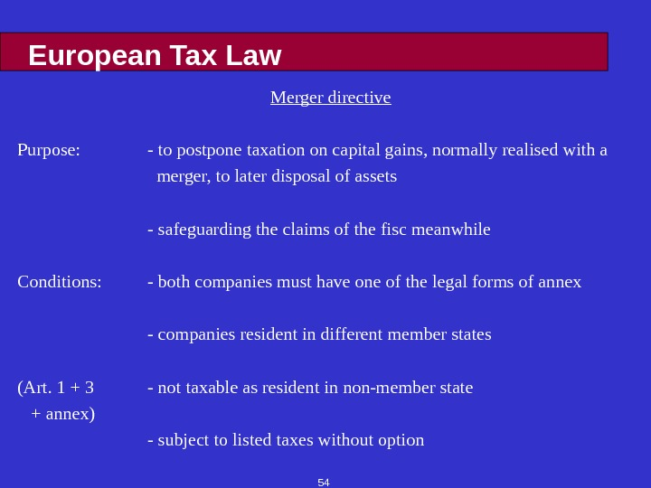 54 European Tax Law Merger directive Purpose: - to postpone taxation on capital gains, normally realised