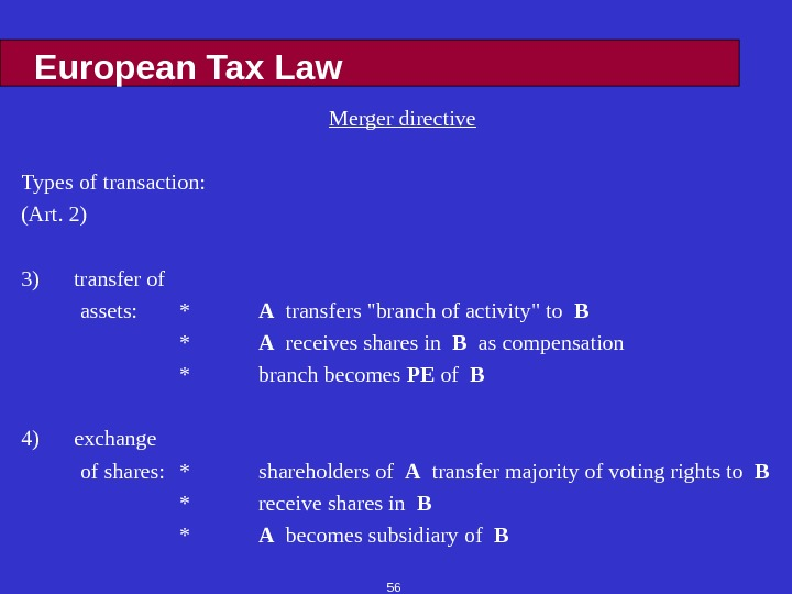 56 European Tax Law Merger directive Types of transaction: (Art. 2) 3) transfer of assets: *