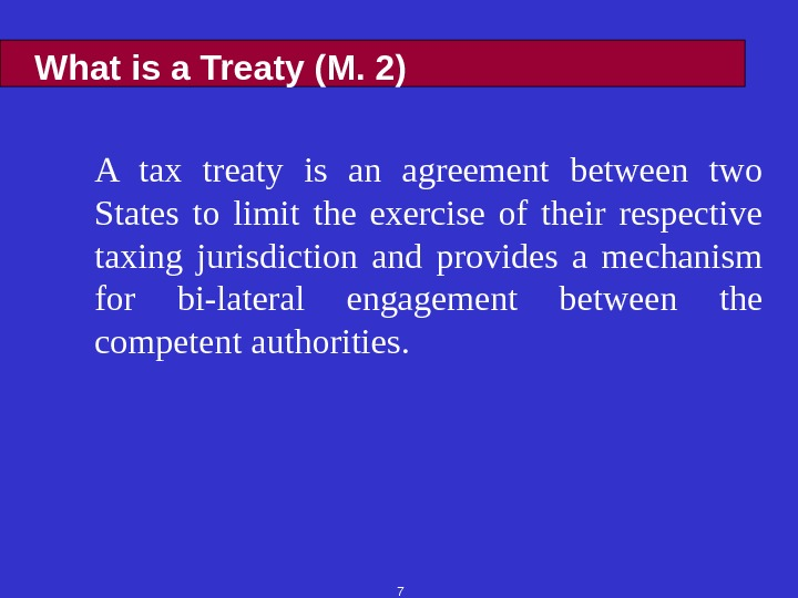 7 What is a Treaty (M. 2) A tax treaty is an agreement between two States