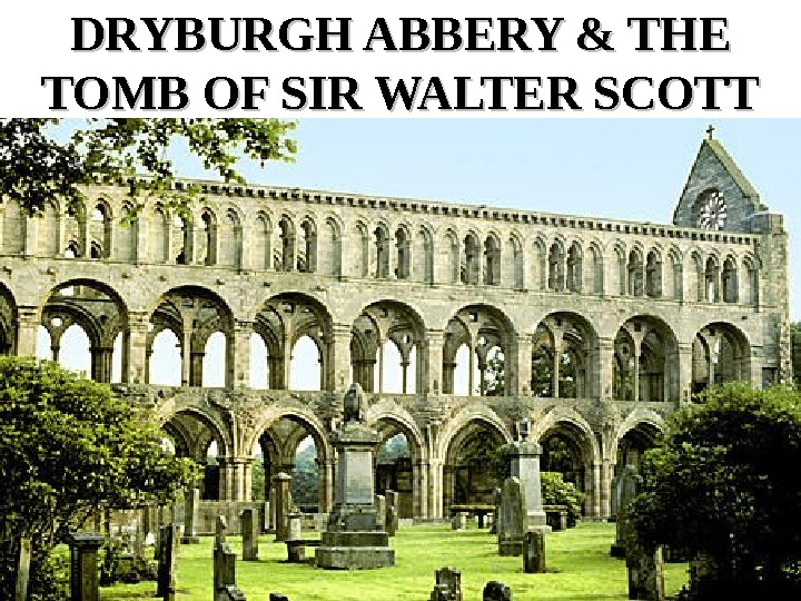 DRYBURGH ABBERY & THE TOMB OF SIR WALTER SCOTT