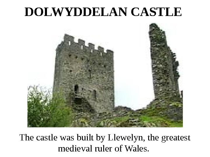 DOLWYDDELAN CASTLE  The castle was built by Llewelyn, the greatest medieval ruler of