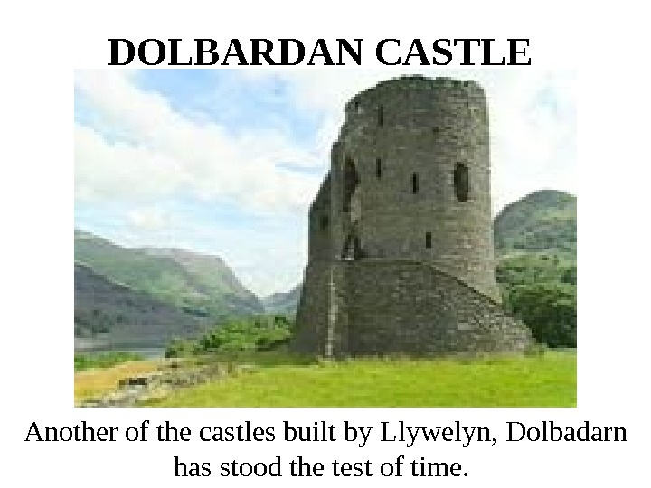 DOLBARDAN CASTLE  Another of the castles built by Llywelyn, Dolbadarn has stood the