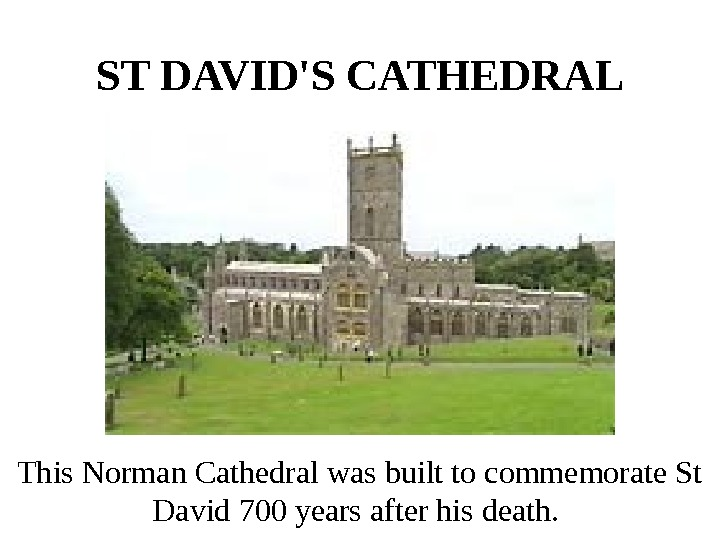 ST DAVID'S CATHEDRAL  This Norman Cathedral was built to commemorate St David 700
