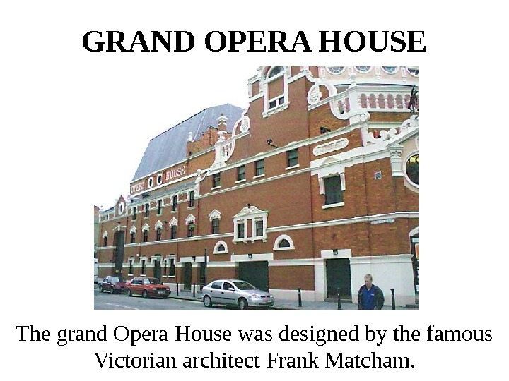 GRAND OPERA HOUSE The grand Opera House was designed by the famous Victorian architect