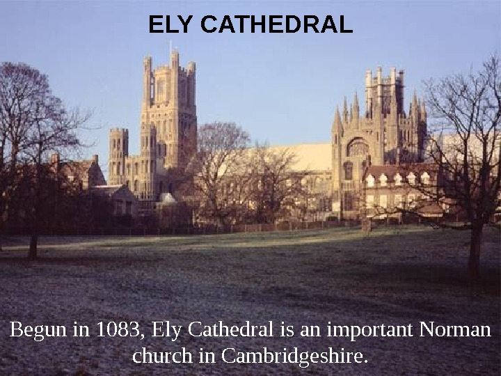 ELY CATHEDRAL Begun in 1083, Ely Cathedral is an important Norman church in Cambridgeshire.