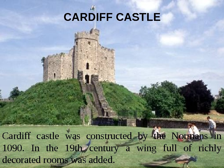 CARDIFF CASTLE Cardiff castle was constructed by the Normans in 1090.  In the