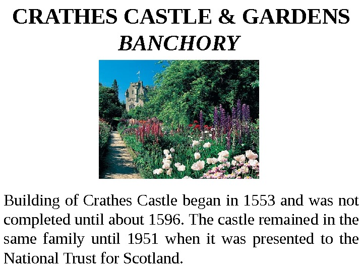 CRATHES CASTLE & GARDENS BANCHORY  Building of Crathes Castle began in 1553 and