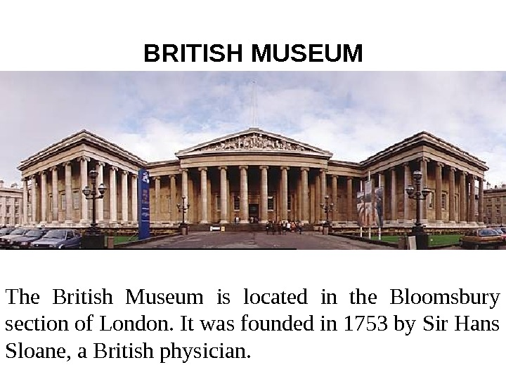 BRITISH MUSEUM The British Museum is located in the Bloomsbury section of London. It