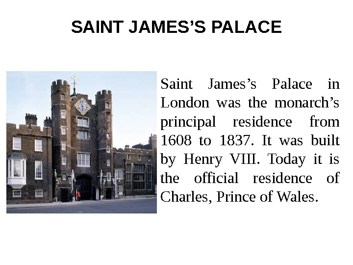 SAINT JAMES'S PALACE Saint James's Palace in London was the monarch's principal residence from