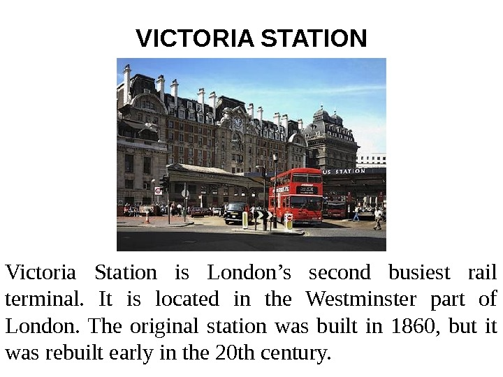 VICTORIA STATION Victoria Station is London's second busiest rail terminal.  It is located