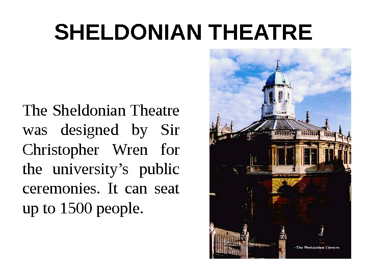 SHELDONIAN THEATRE The Sheldonian Theatre was designed by Sir Christopher Wren for the university's