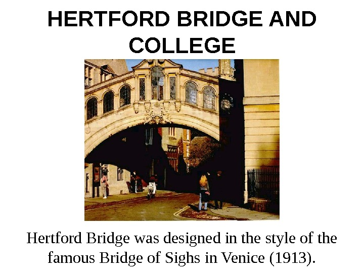 HERTFORD BRIDGE AND COLLEGE Hertford Bridge was designed in the style of the famous