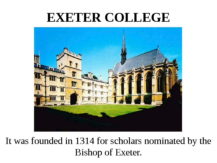 EXETER COLLEGE It was founded in 1314 for scholars nominated by the Bishop of