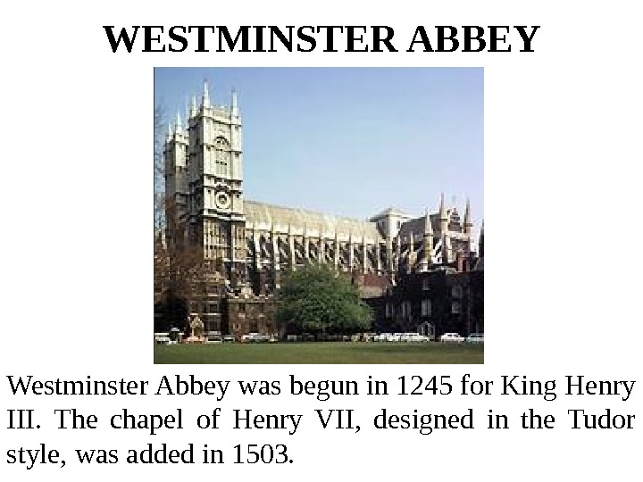 WESTMINSTER ABBEY Westminster Abbey was begun in 1245 for King Henry III.  The