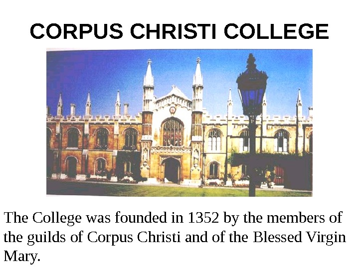 CORPUS CHRISTI COLLEGE The College was founded in 1352 by the members of the