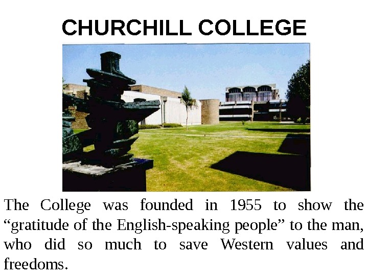 "CHURCHILL COLLEGE The College was founded in 1955 to show the ""gratitude of the"